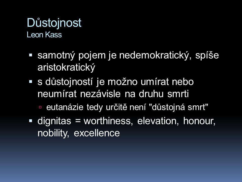 Důstojnost Leon Kass  samotný pojem je nedemokratický, spíše aristokratický  s důstojností je možno umírat nebo neumírat nezávisle na druhu smrti  eutanázie tedy určitě není důstojná smrt  dignitas = worthiness, elevation, honour, nobility, excellence
