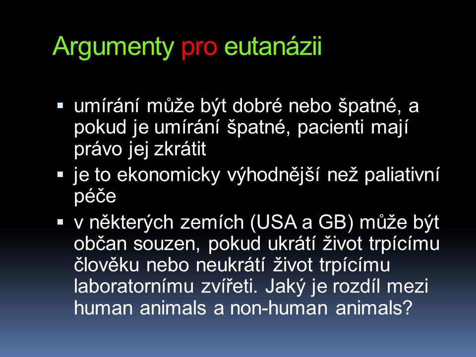 Argumenty pro eutanázii  umírání může být dobré nebo špatné, a pokud je umírání špatné, pacienti mají právo jej zkrátit  je to ekonomicky výhodnější než paliativní péče  v některých zemích (USA a GB) může být občan souzen, pokud ukrátí život trpícímu člověku nebo neukrátí život trpícímu laboratornímu zvířeti.