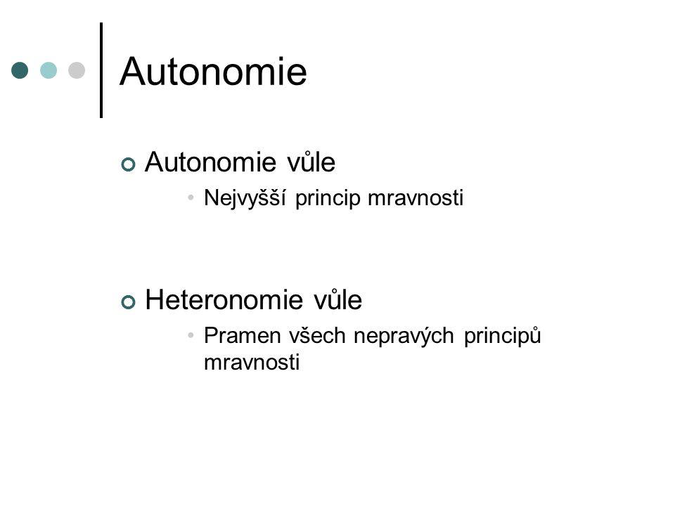 Autonomie Autonomie vůle Nejvyšší princip mravnosti Heteronomie vůle Pramen všech nepravých principů mravnosti
