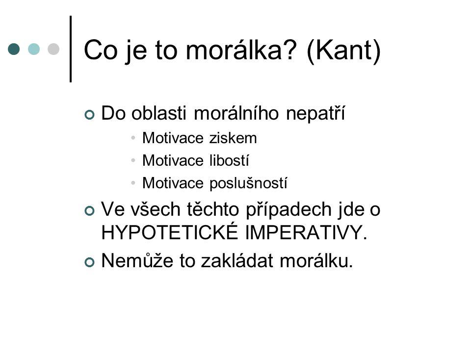 Co je to morálka? (Kant) Do oblasti morálního nepatří Motivace ziskem Motivace libostí Motivace poslušností Ve všech těchto případech jde o HYPOTETICK
