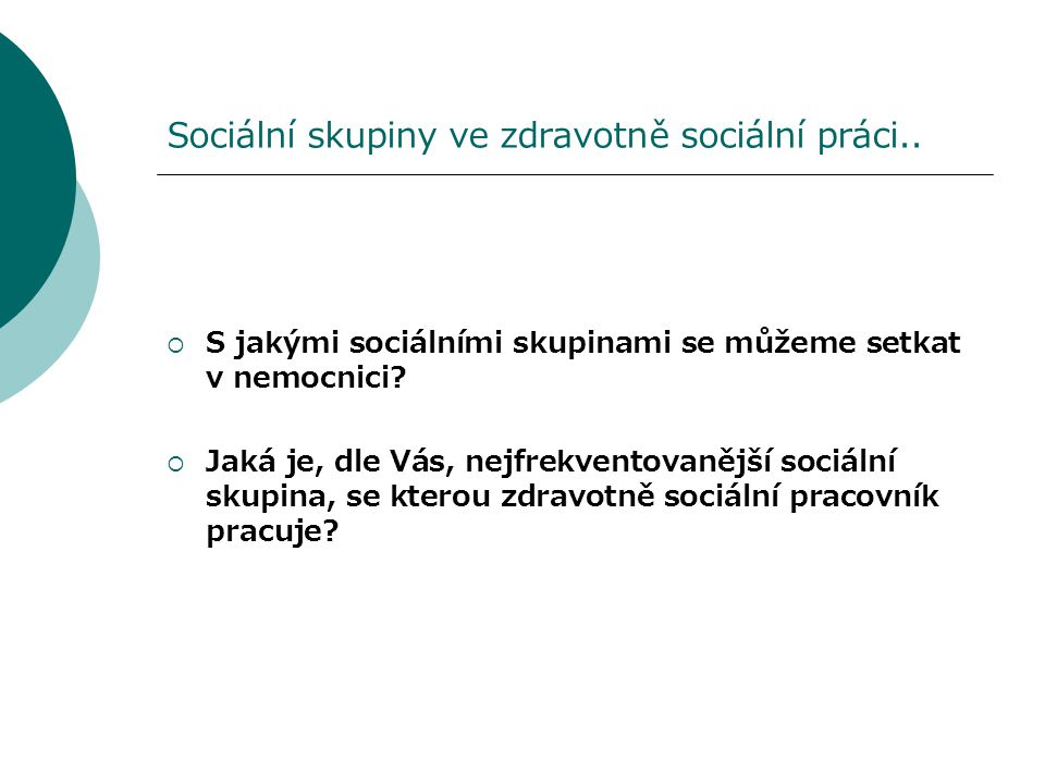 Sociální skupiny ve zdravotně sociální práci..  S jakými sociálními skupinami se můžeme setkat v nemocnici?  Jaká je, dle Vás, nejfrekventovanější s