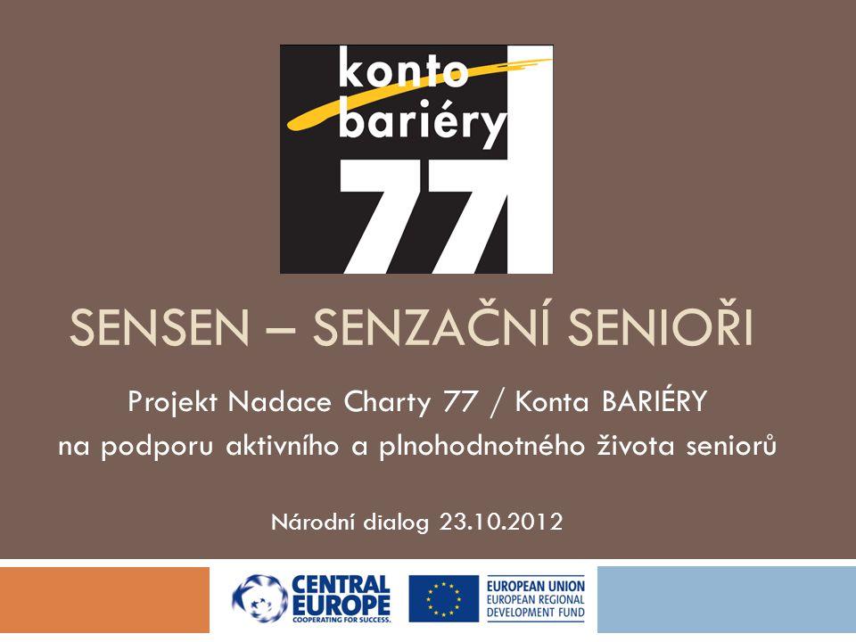 SENSEN – SENZAČNÍ SENIOŘI Projekt Nadace Charty 77 / Konta BARIÉRY na podporu aktivního a plnohodnotného života seniorů Národní dialog 23.10.2012