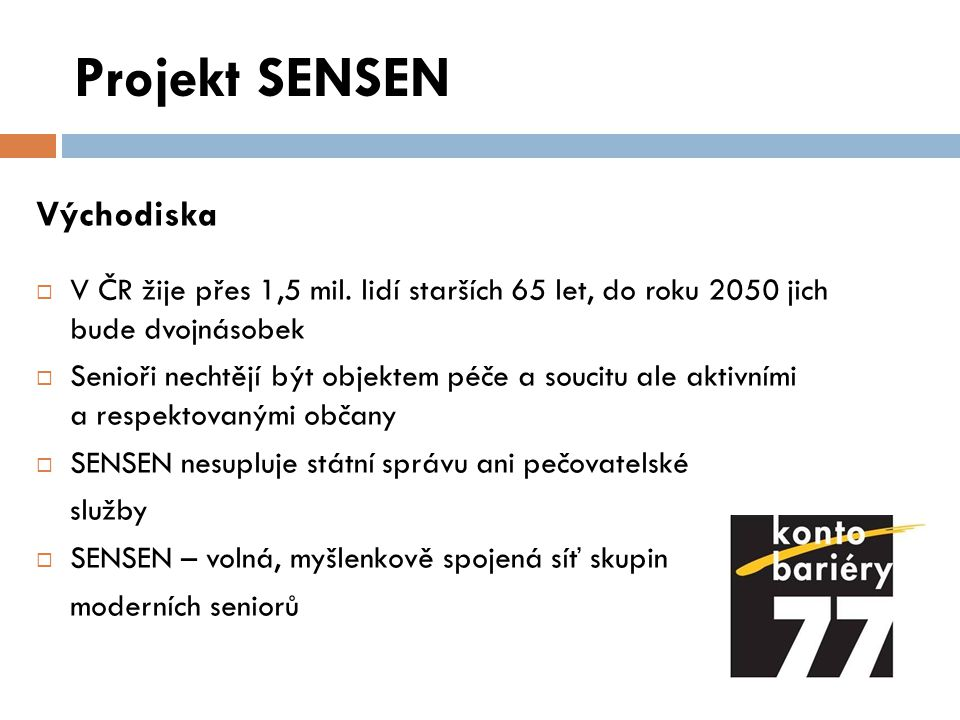 Projekt SENSEN Východiska  V ČR žije přes 1,5 mil. lidí starších 65 let, do roku 2050 jich bude dvojnásobek  Senioři nechtějí být objektem péče a so