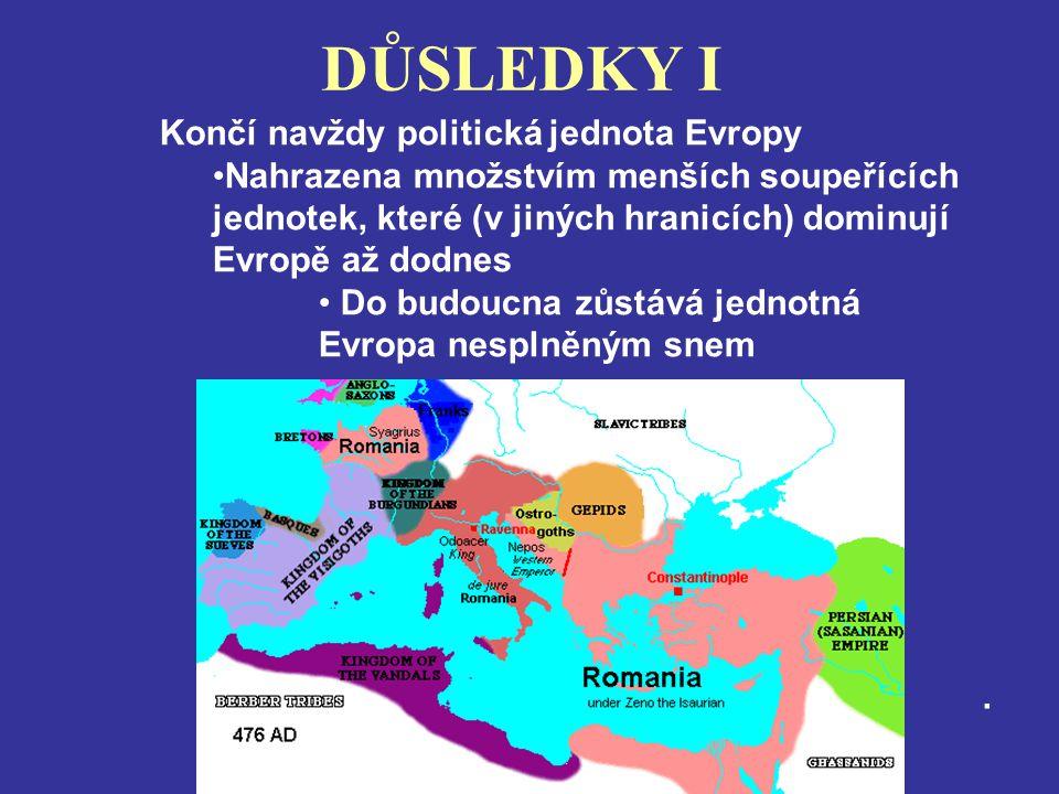 DŮSLEDKY I. Končí navždy politická jednota Evropy Nahrazena množstvím menších soupeřících jednotek, které (v jiných hranicích) dominují Evropě až dodn