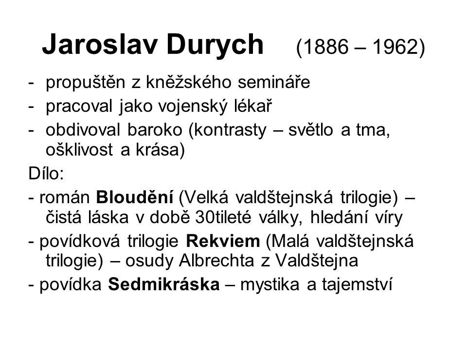 Jaroslav Durych (1886 – 1962) -propuštěn z kněžského semináře -pracoval jako vojenský lékař -obdivoval baroko (kontrasty – světlo a tma, ošklivost a krása) Dílo: - román Bloudění (Velká valdštejnská trilogie) – čistá láska v době 30tileté války, hledání víry - povídková trilogie Rekviem (Malá valdštejnská trilogie) – osudy Albrechta z Valdštejna - povídka Sedmikráska – mystika a tajemství