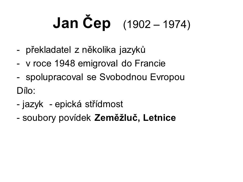 Jan Čep (1902 – 1974) -překladatel z několika jazyků -v roce 1948 emigroval do Francie -spolupracoval se Svobodnou Evropou Dílo: - jazyk - epická střídmost - soubory povídek Zeměžluč, Letnice