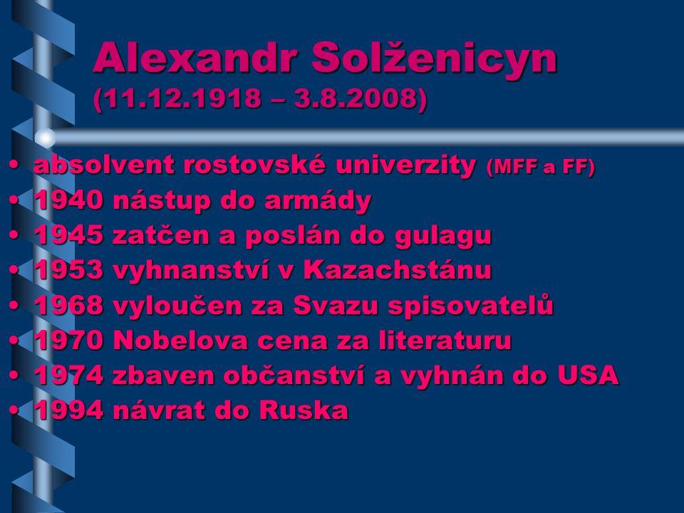 Alexandr Solženicyn (11.12.1918 – 3.8.2008) absolvent rostovské univerzity (MFF a FF)absolvent rostovské univerzity (MFF a FF) 1940 nástup do armády1940 nástup do armády 1945 zatčen a poslán do gulagu1945 zatčen a poslán do gulagu 1953 vyhnanství v Kazachstánu1953 vyhnanství v Kazachstánu 1968 vyloučen za Svazu spisovatelů1968 vyloučen za Svazu spisovatelů 1970 Nobelova cena za literaturu1970 Nobelova cena za literaturu 1974 zbaven občanství a vyhnán do USA1974 zbaven občanství a vyhnán do USA 1994 návrat do Ruska1994 návrat do Ruska