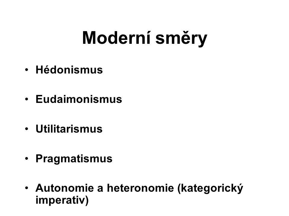 Moderní směry Hédonismus Eudaimonismus Utilitarismus Pragmatismus Autonomie a heteronomie (kategorický imperativ)