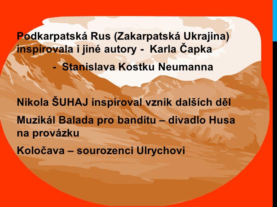 Podkarpatská Rus (Zakarpatská Ukrajina) inspirovala i jiné autory - Karla Čapka - Stanislava Kostku Neumanna Nikola ŠUHAJ inspiroval vznik dalších děl Muzikál Balada pro banditu – divadlo Husa na provázku Koločava – sourozenci Ulrychovi