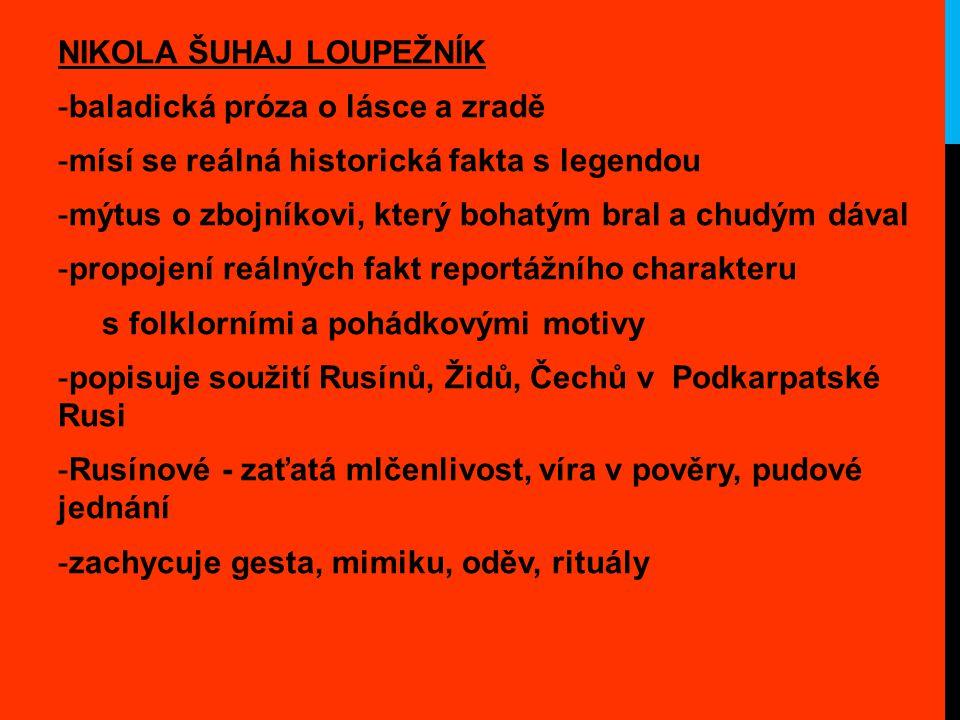 NIKOLA ŠUHAJ LOUPEŽNÍK -baladická próza o lásce a zradě -mísí se reálná historická fakta s legendou -mýtus o zbojníkovi, který bohatým bral a chudým dával -propojení reálných fakt reportážního charakteru s folklorními a pohádkovými motivy -popisuje soužití Rusínů, Židů, Čechů v Podkarpatské Rusi -Rusínové - zaťatá mlčenlivost, víra v pověry, pudové jednání -zachycuje gesta, mimiku, oděv, rituály