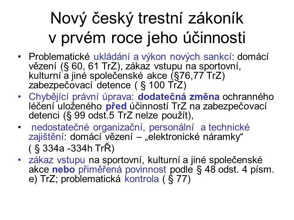 """Nový český trestní zákoník v prvém roce jeho účinnosti Problematické ukládání a výkon nových sankcí: domácí vězení (§ 60, 61 TrZ), zákaz vstupu na sportovní, kulturní a jiné společenské akce (§76,77 TrZ) zabezpečovací detence ( § 100 TrZ) Chybějící právní úprava: dodatečná změna ochranného léčení uloženého před účinností TrZ na zabezpečovací detenci (§ 99 odst.5 TrZ nelze použít), nedostatečné organizační, personální a technické zajištění: domácí vězení – """"elektronické náramky ( § 334a -334h TrŘ) zákaz vstupu na sportovní, kulturní a jiné společenské akce nebo přiměřená povinnost podle § 48 odst."""
