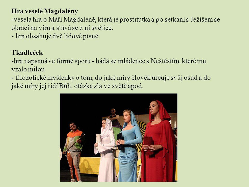 Hra veselé Magdalény -veselá hra o Máří Magdaléně, která je prostitutka a po setkání s Ježíšem se obrací na víru a stává se z ní světice. - hra obsahu