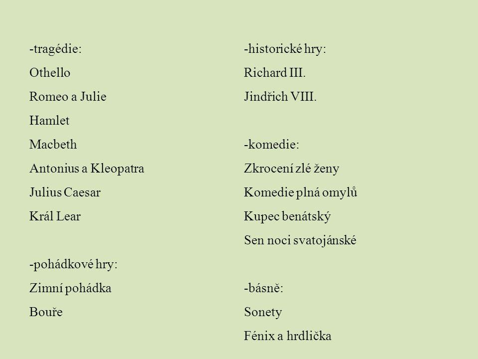 -tragédie: Othello Romeo a Julie Hamlet Macbeth Antonius a Kleopatra Julius Caesar Král Lear -pohádkové hry: Zimní pohádka Bouře -historické hry: Rich