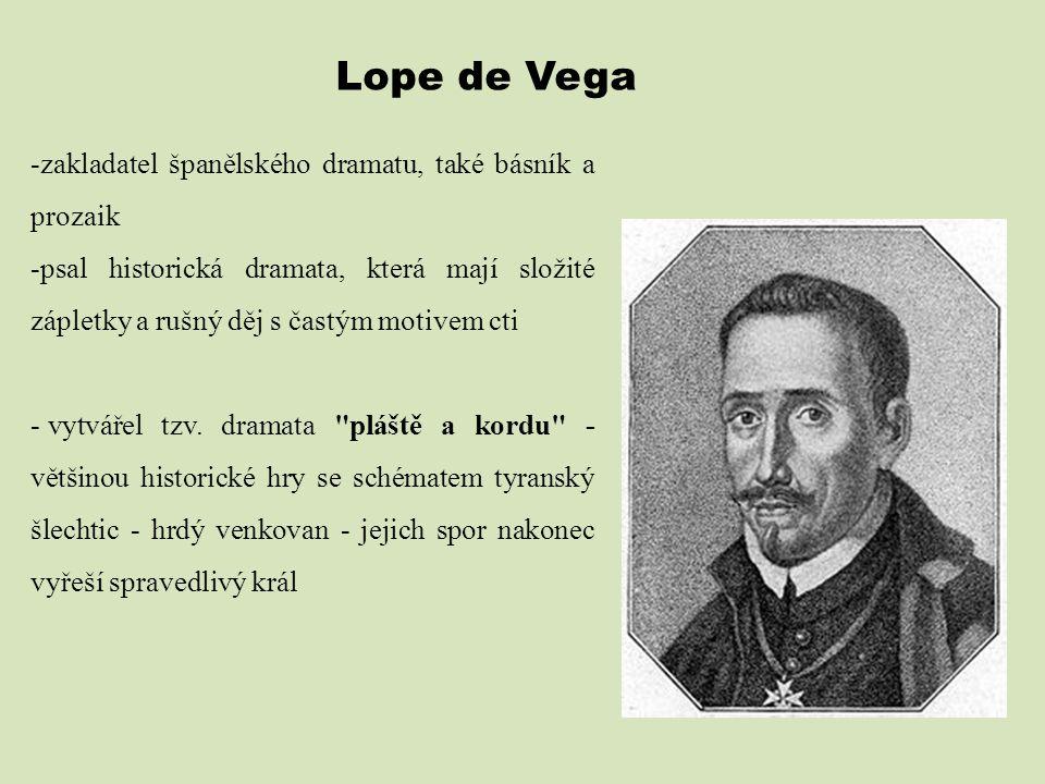 -zakladatel španělského dramatu, také básník a prozaik -psal historická dramata, která mají složité zápletky a rušný děj s častým motivem cti - vytvář