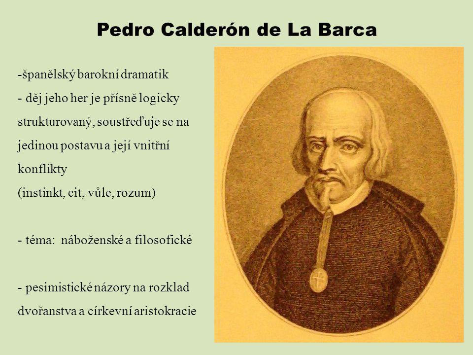 Pedro Calderón de La Barca -španělský barokní dramatik - děj jeho her je přísně logicky strukturovaný, soustřeďuje se na jedinou postavu a její vnitřn
