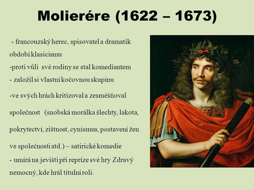 Molierére (1622 – 1673) - francouzský herec, spisovatel a dramatik období klasicismu -proti vůli své rodiny se stal komediantem - založil si vlastní k