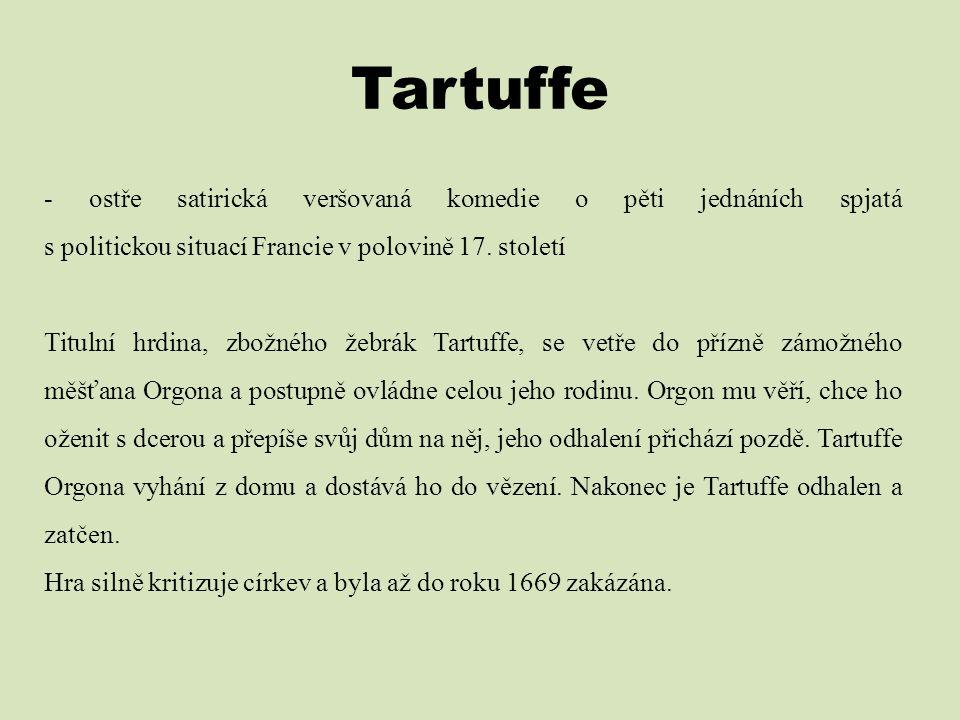 Tartuffe - ostře satirická veršovaná komedie o pěti jednáních spjatá s politickou situací Francie v polovině 17. století Titulní hrdina, zbožného žebr