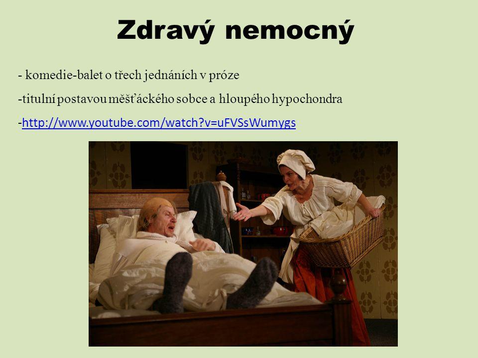 Zdravý nemocný - komedie-balet o třech jednáních v próze -titulní postavou měšťáckého sobce a hloupého hypochondra -http://www.youtube.com/watch?v=uFV