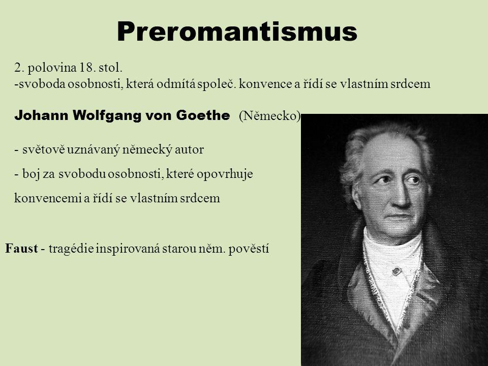 Preromantismus 2. polovina 18. stol. -svoboda osobnosti, která odmítá společ. konvence a řídí se vlastním srdcem Johann Wolfgang von Goethe (Německo)