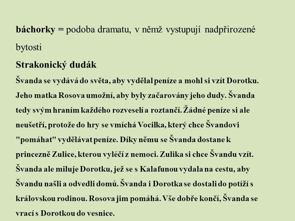 báchorky = podoba dramatu, v němž vystupují nadpřirozené bytosti Strakonický dudák Švanda se vydává do světa, aby vydělal peníze a mohl si vzít Dorotk