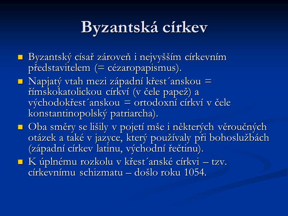 Byzantská církev Byzantský císař zároveň i nejvyšším církevním představitelem (= cézaropapismus). Byzantský císař zároveň i nejvyšším církevním předst