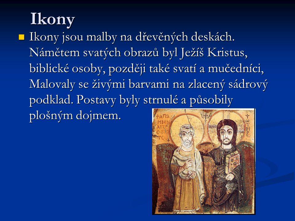 Ikony Ikony jsou malby na dřevěných deskách. Námětem svatých obrazů byl Ježíš Kristus, biblické osoby, později také svatí a mučedníci, Malovaly se živ