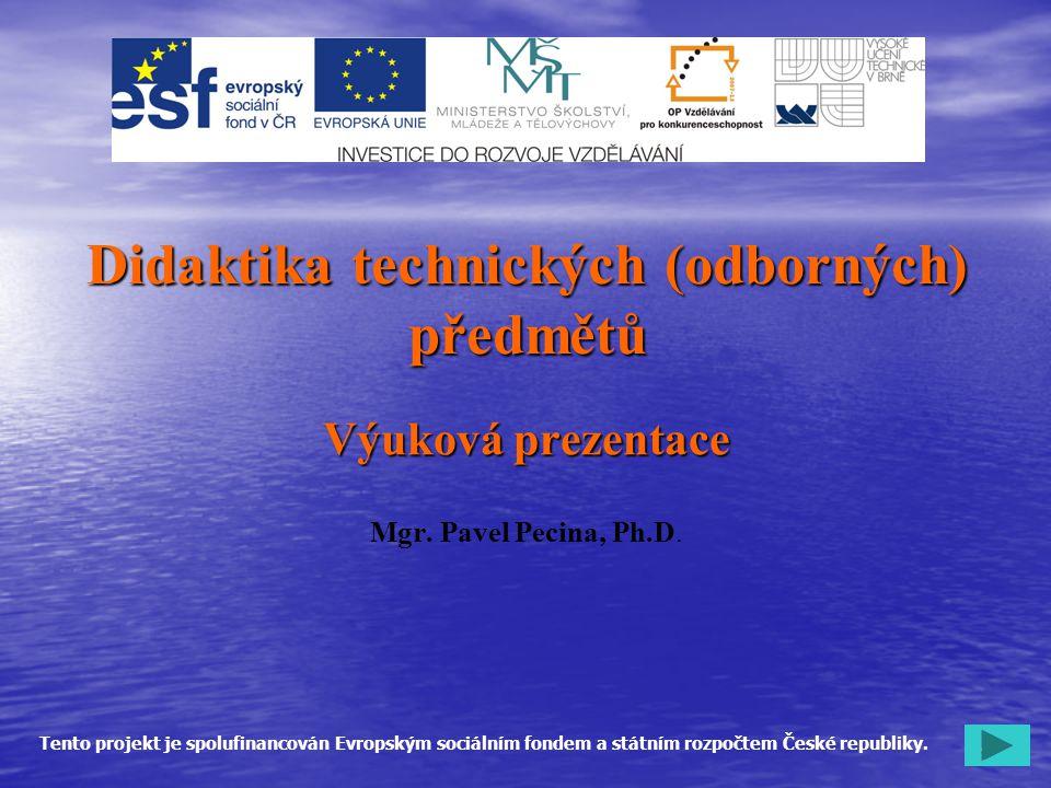 1 Didaktika technických (odborných) předmětů Výuková prezentace Mgr. Pavel Pecina, Ph.D. Tento projekt je spolufinancován Evropským sociálním fondem a