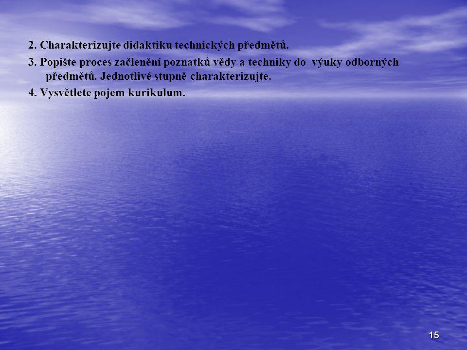 15 2. Charakterizujte didaktiku technických předmětů. 3. Popište proces začlenění poznatků vědy a techniky do výuky odborných předmětů. Jednotlivé stu