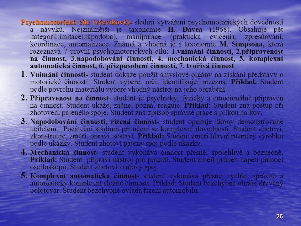 26 Psychomotorické cíle (výcvikové)- Psychomotorické cíle (výcvikové)- sledují vytváření psychomotorických dovedností a návyků. Nejznámější je taxonom