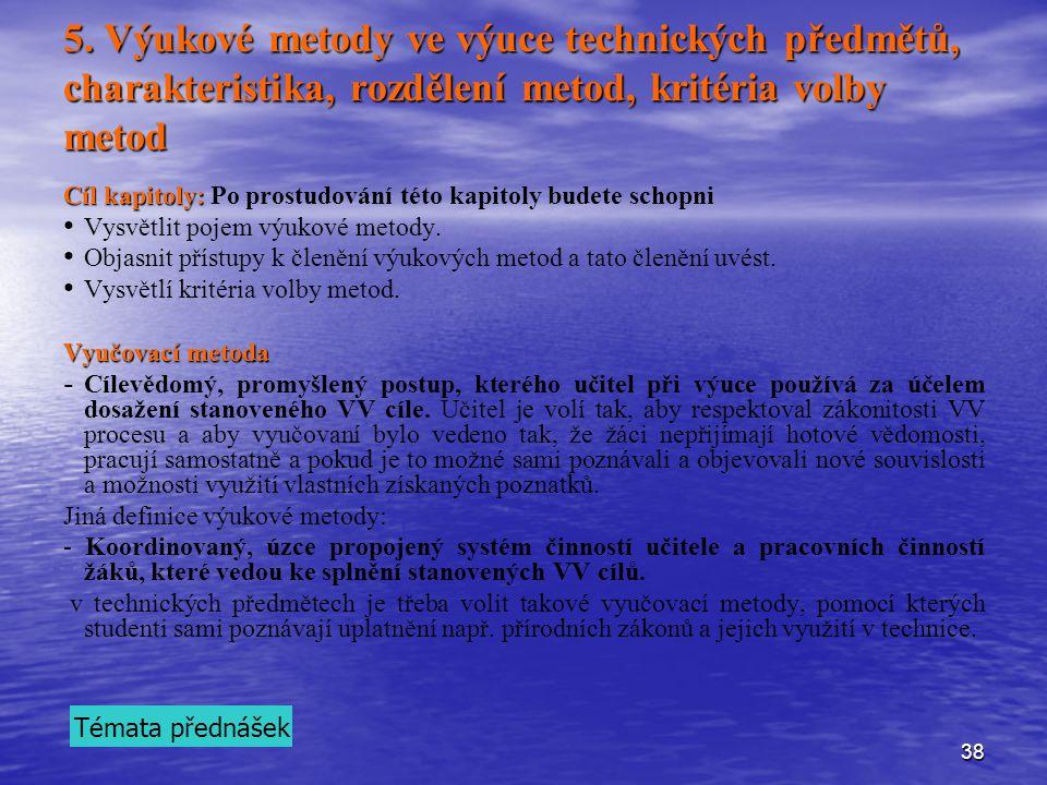 38 5. Výukové metody ve výuce technických předmětů, charakteristika, rozdělení metod, kritéria volby metod Cíl kapitoly: Cíl kapitoly: Po prostudování