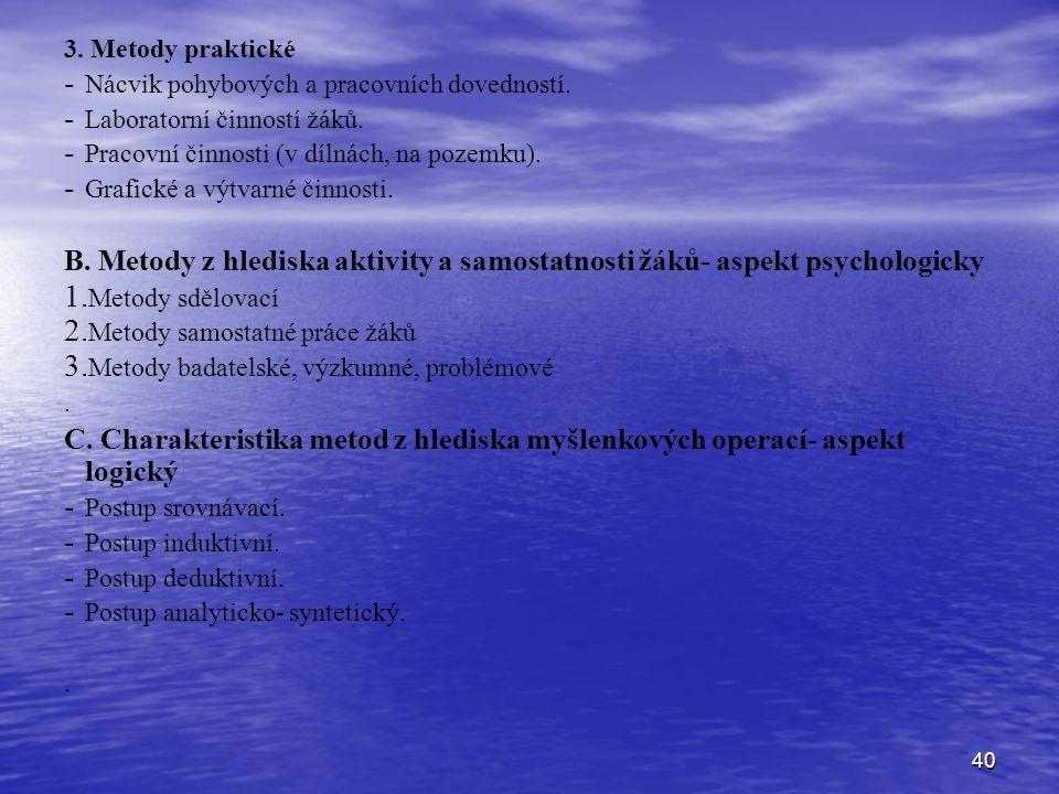 40 3. Metody praktické - - Nácvik pohybových a pracovních dovedností. - - Laboratorní činností žáků. - - Pracovní činnosti (v dílnách, na pozemku). -