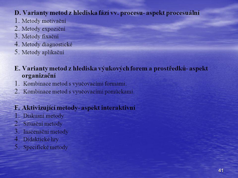 41 D. Varianty metod z hlediska fází vv. procesu- aspekt procesuální 1. 1. Metody motivační 2. 2. Metody expoziční 3. 3. Metody fixační 4. 4. Metody d