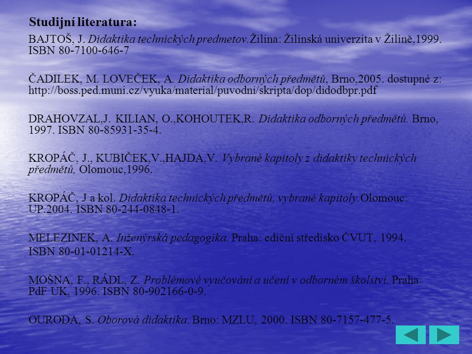 5 Studijní literatura: BAJTOŠ, J. Didaktika technických predmetov.Žilina: Žilinská univerzita v Žilině,1999. ISBN 80-7100-646-7 ČADILEK, M. LOVEČEK, A
