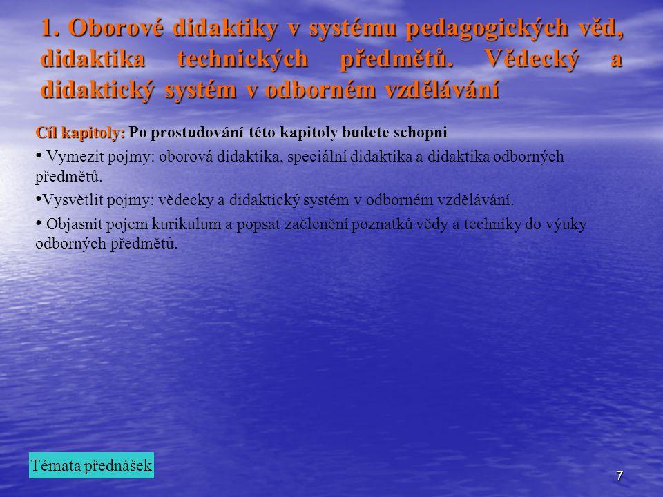 7 1. Oborové didaktiky v systému pedagogických věd, didaktika technických předmětů. Vědecký a didaktický systém v odborném vzdělávání Cíl kapitoly: Cí
