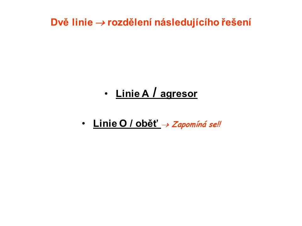 Dvě linie  rozdělení následujícího řešení Linie A / agresor Linie O / oběť  Zapomíná se!!