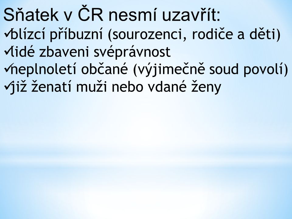 Sňatek v ČR nesmí uzavřít: blízcí příbuzní (sourozenci, rodiče a děti) lidé zbaveni svéprávnost neplnoletí občané (výjimečně soud povolí) již ženatí muži nebo vdané ženy