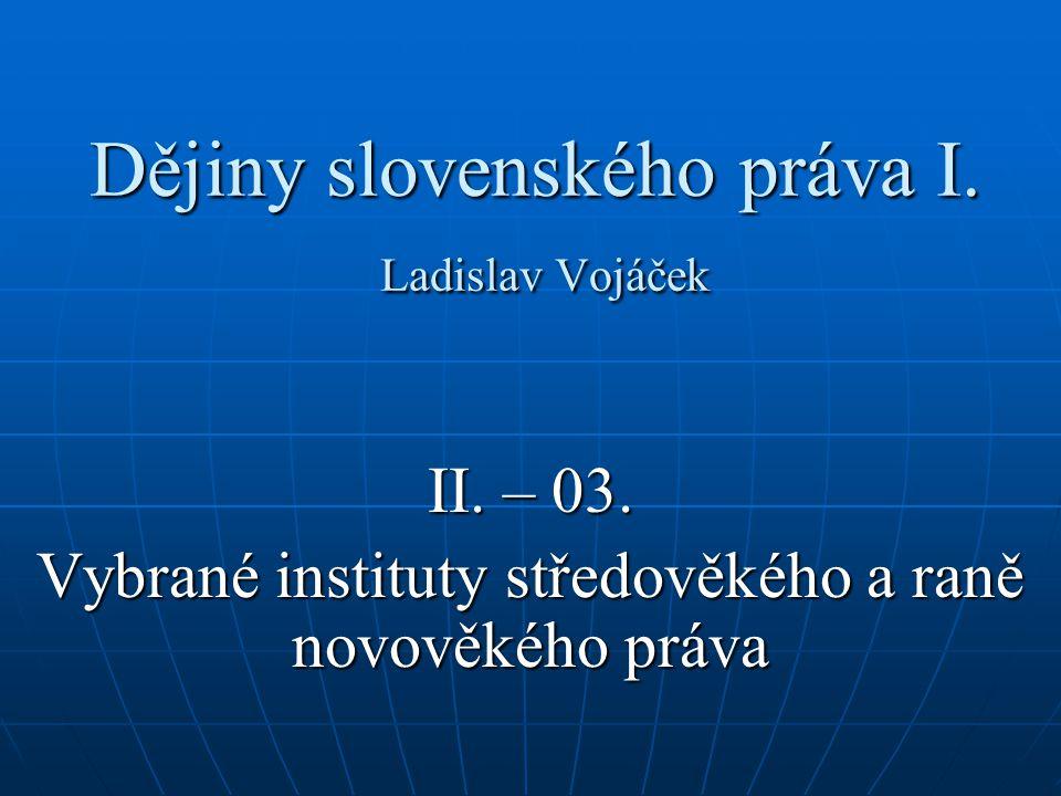 Dějiny slovenského práva I. Ladislav Vojáček II. – 03. Vybrané instituty středověkého a raně novověkého práva