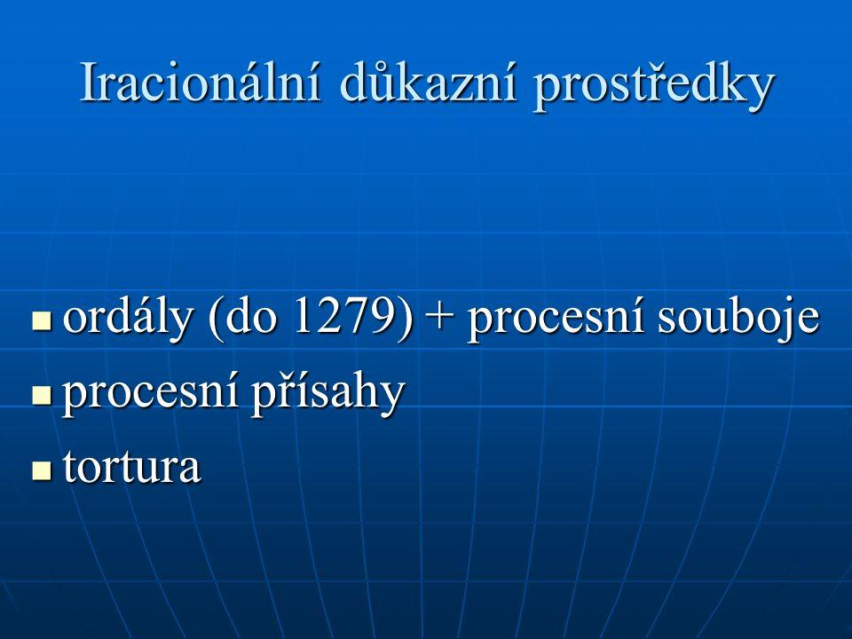 Iracionální důkazní prostředky ordály (do 1279) + procesní souboje ordály (do 1279) + procesní souboje procesní přísahy procesní přísahy tortura tortu