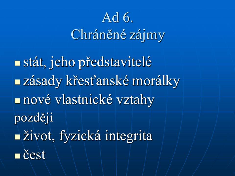 Ad 6. Chráněné zájmy stát, jeho představitelé stát, jeho představitelé zásady křesťanské morálky zásady křesťanské morálky nové vlastnické vztahy nové