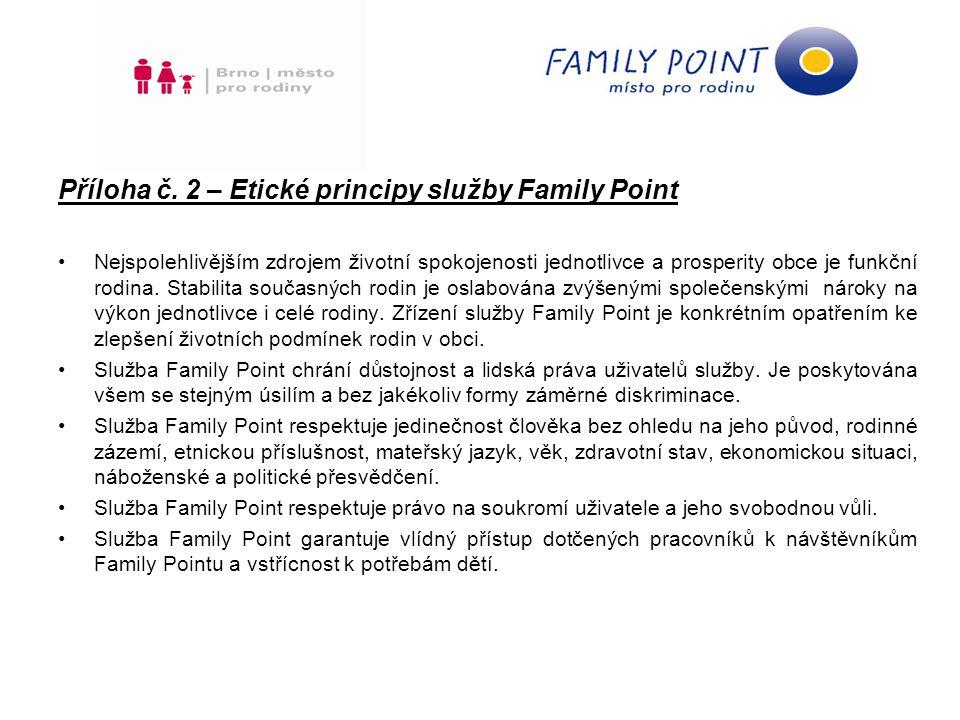 Standardní vybavení: přebalovací pult s podložkou židle, křeslo či pohovka vhodné pro kojení dětská vysoká židle pro krmení odpadkový koš na pleny dětský koutek - stoleček, 2 židličky informační stojan nebo nástěnka s tištěnými materiály pro rodiny jednotné venkovní a vnitřní vizuální označení - logo Family Pointu (ochranná známka, která garantuje kvalitu služby) Doporučené vybavení: mikrovlnná trouba PC s přístupem na internet koberec, stavebnice, knížky, pastelky, papíry a jiné vybavení věšák stojan s kojeneckou vodou návštěvní kniha Požadavky na realizátory služby Family Point: zajištění infoservisu pro rodiny – ve spolupráci s Family Pointem Josefská 1, Brno zajištění úklidu a údržby umístění loga Family Pointu na webových stránkách provozovatele