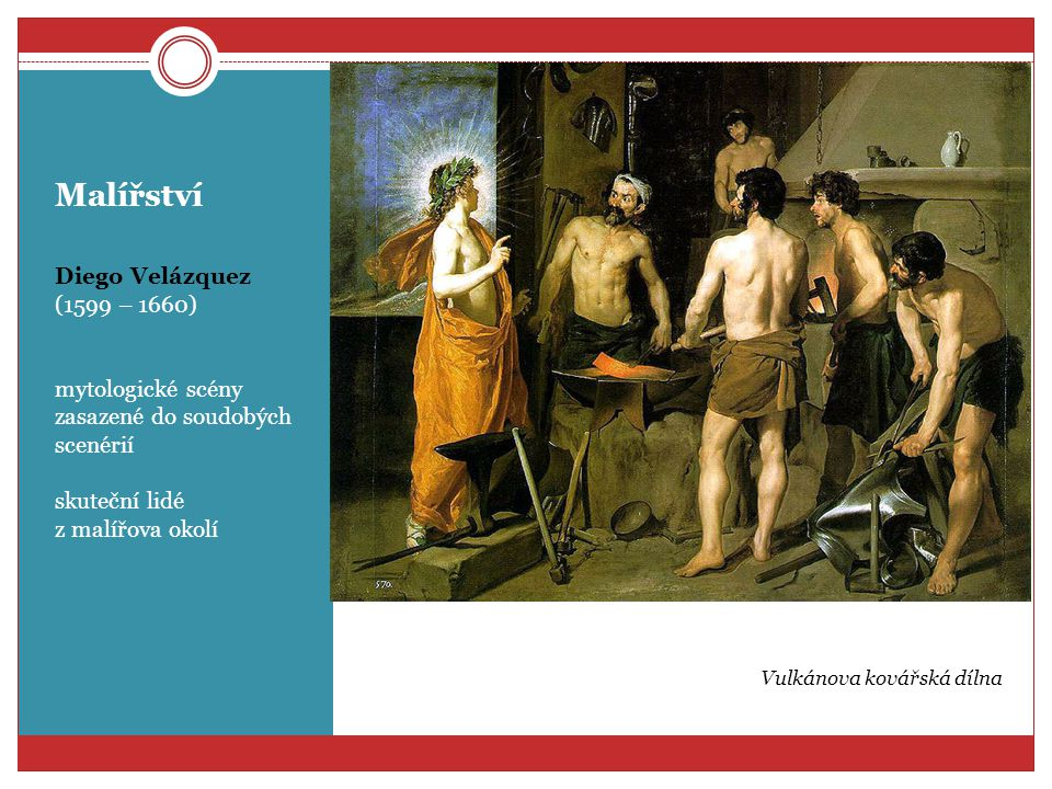 Malířství Diego Velázquez (1599 – 1660) mytologické scény zasazené do soudobých scenérií skuteční lidé z malířova okolí Vulkánova kovářská dílna