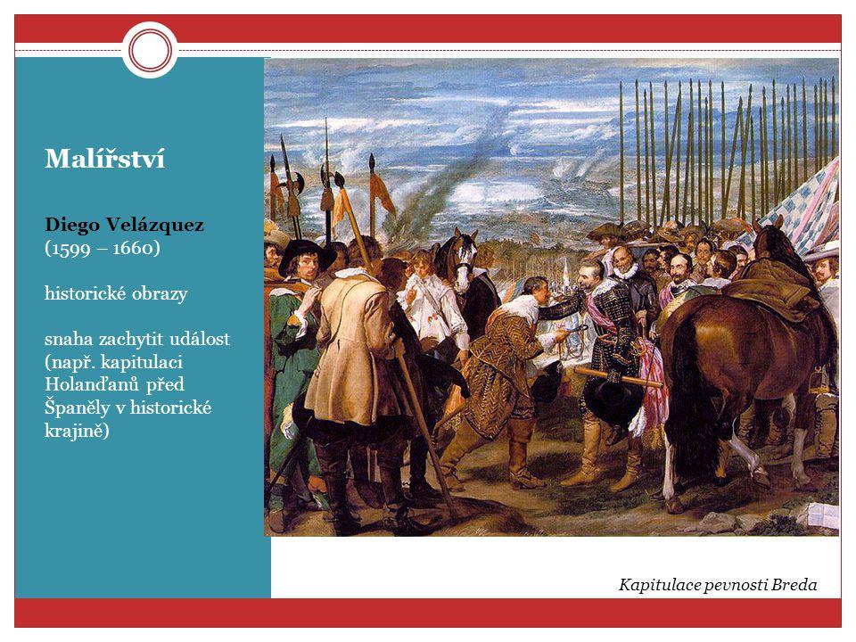 Malířství Diego Velázquez (1599 – 1660) historické obrazy snaha zachytit událost (např. kapitulaci Holanďanů před Španěly v historické krajině) Kapitu