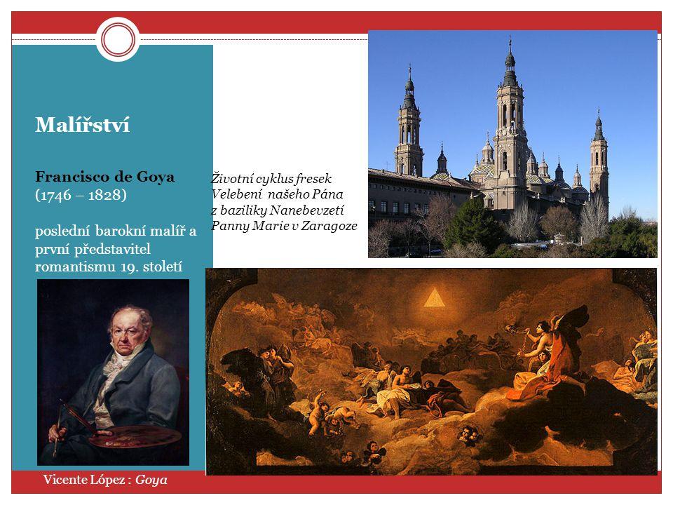 Malířství Francisco de Goya (1746 – 1828) poslední barokní malíř a první představitel romantismu 19. století Vicente López : Goya Životní cyklus frese