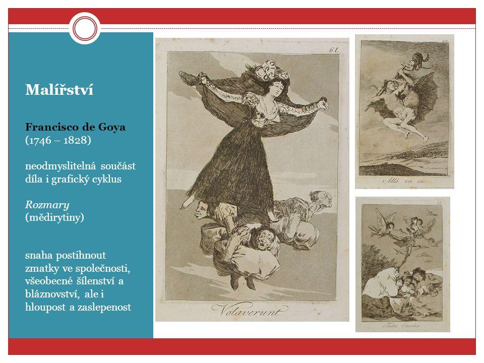 Malířství Francisco de Goya (1746 – 1828) neodmyslitelná součást díla i grafický cyklus Rozmary (mědirytiny) snaha postihnout zmatky ve společnosti, v