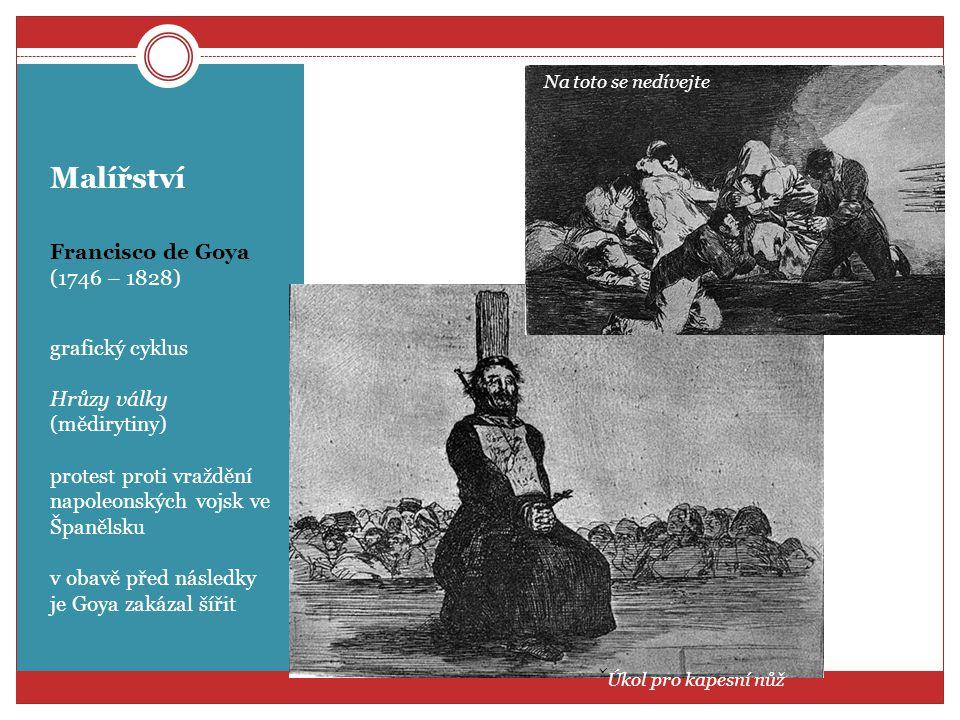 Malířství Francisco de Goya (1746 – 1828) grafický cyklus Hrůzy války (mědirytiny) protest proti vraždění napoleonských vojsk ve Španělsku v obavě pře