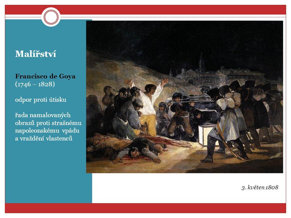Malířství Francisco de Goya (1746 – 1828) odpor proti útisku řada namalovaných obrazů proti strašnému napoleonskému vpádu a vraždění vlastenců 3. květ