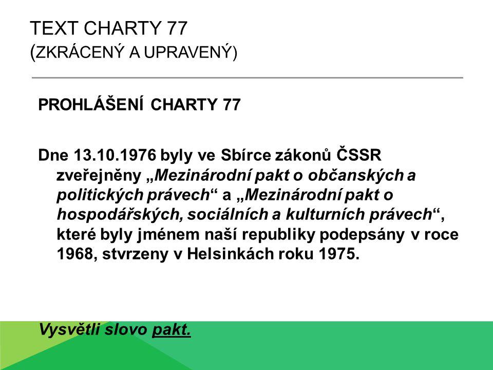 """TEXT CHARTY 77 ( ZKRÁCENÝ A UPRAVENÝ) PROHLÁŠENÍ CHARTY 77 Dne 13.10.1976 byly ve Sbírce zákonů ČSSR zveřejněny """"Mezinárodní pakt o občanských a politických právech a """"Mezinárodní pakt o hospodářských, sociálních a kulturních právech , které byly jménem naší republiky podepsány v roce 1968, stvrzeny v Helsinkách roku 1975."""