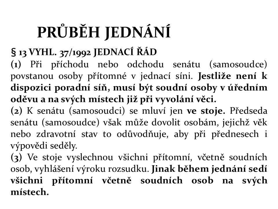 PRŮBĚH JEDNÁNÍ § 13 VYHL. 37/1992 JEDNACÍ ŘÁD (1) Při příchodu nebo odchodu senátu (samosoudce) povstanou osoby přítomné v jednací síni. Jestliže není