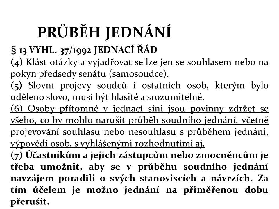 PRŮBĚH JEDNÁNÍ § 13 VYHL. 37/1992 JEDNACÍ ŘÁD (4) Klást otázky a vyjadřovat se lze jen se souhlasem nebo na pokyn předsedy senátu (samosoudce). (5) Sl