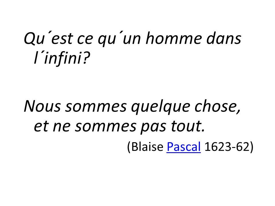 Qu´est ce qu´un homme dans l´infini? Nous sommes quelque chose, et ne sommes pas tout. (Blaise Pascal 1623-62)Pascal
